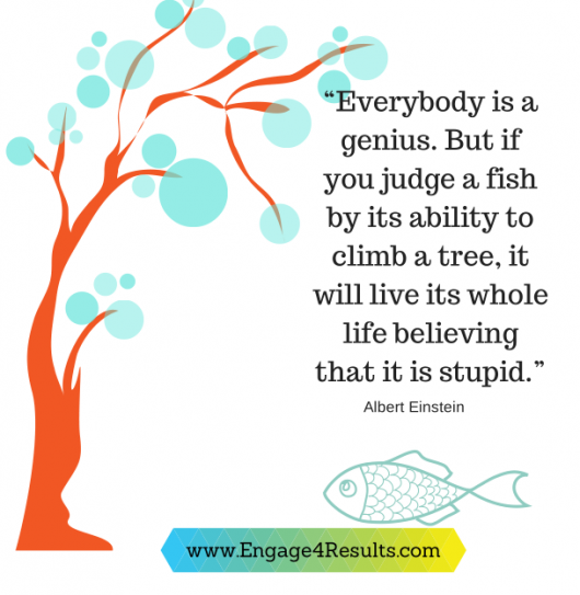 """Everybody is a genius. But if you judge a fish by its ability to climb a tree, it will live its whole life believing that it is stupid."" ― Albert Einstein"